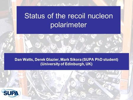Status of the recoil nucleon polarimeter Dan Watts, Derek Glazier, Mark Sikora (SUPA PhD student) (University of Edinburgh, UK)