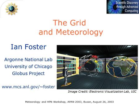 Ian Foster Argonne National Lab University of Chicago Globus Project www.mcs.anl.gov/~foster The Grid and Meteorology Meteorology and HPN Workshop, APAN.