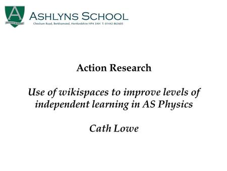 Action Research Use of wikispaces to improve levels of independent learning in AS Physics Cath Lowe.