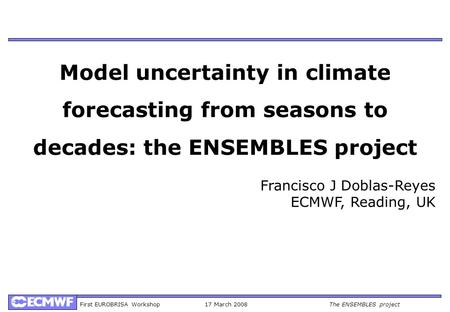 First EUROBRISA Workshop17 March 2008The ENSEMBLES project Model uncertainty in climate forecasting from seasons to decades: the ENSEMBLES project Francisco.