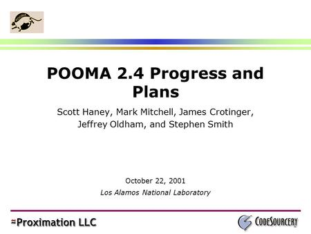 POOMA 2.4 Progress and Plans Scott Haney, Mark Mitchell, James Crotinger, Jeffrey Oldham, and Stephen Smith October 22, 2001 Los Alamos National Laboratory.