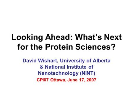 Looking Ahead: What's Next for the Protein Sciences? David Wishart, University of Alberta & National Institute of Nanotechnology (NINT) CPI07 Ottawa, June.