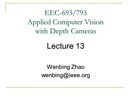 EEC-693/793 Applied Computer Vision with Depth Cameras Lecture 13 Wenbing Zhao