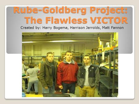 Rube-Goldberg Project: The Flawless VICTOR Created by: Harry Bogema, Harrison Jerrolds, Matt Fannon.
