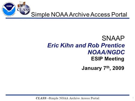 1 CLASS – Simple NOAA Archive Access Portal SNAAP Eric Kihn and Rob Prentice NOAA/NGDC ESIP Meeting January 7 th, 2009 Simple NOAA Archive Access Portal.