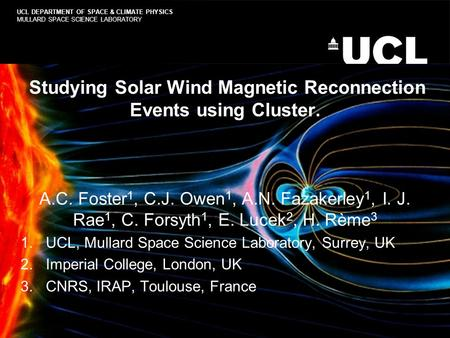 Studying Solar Wind Magnetic Reconnection Events using Cluster. A.C. Foster 1, C.J. Owen 1, A.N. Fazakerley 1, I. J. Rae 1, C. Forsyth 1, E. Lucek 2, H.