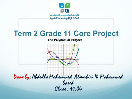 Term 2 Grade 11 Core Project The Polynomial Project Done by: Abdulla Mohammed Almuhiri & Mohammed Saeed Class : 11.04.