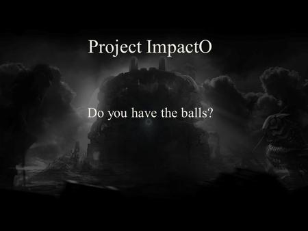 Project ImpactO Do you have the balls?. Unity 4 Pro Version control Global effects (God rays, volumetric partilcles, realtime shadows)