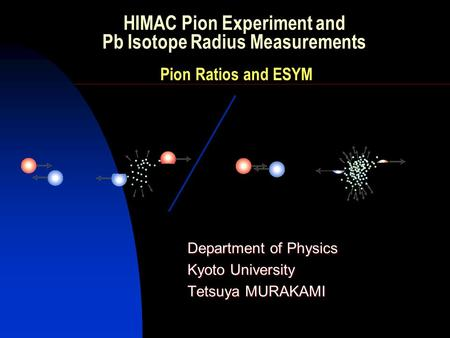 Department of Physics Kyoto University Tetsuya MURAKAMI HIMAC Pion Experiment and Pb Isotope Radius Measurements Pion Ratios and ESYM.