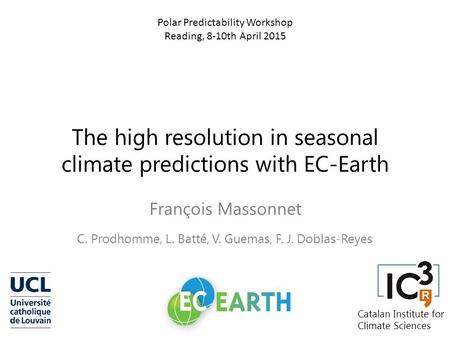 The high resolution in seasonal climate predictions with EC-Earth François Massonnet C. Prodhomme, L. Batté, V. Guemas, F. J. Doblas-Reyes Polar Predictability.