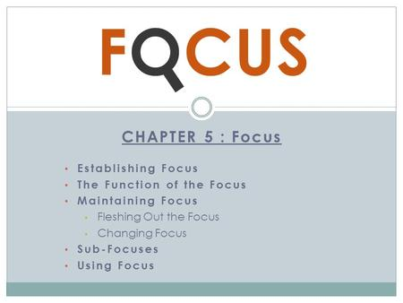 CHAPTER 5 : Focus Establishing Focus The Function of the Focus Maintaining Focus Fleshing Out the Focus Changing Focus Sub-Focuses Using Focus.