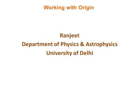 Ranjeet Department of Physics & Astrophysics University of Delhi Working with Origin.