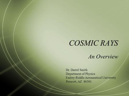 COSMIC RAYS An Overview Dr. Darrel Smith Department of Physics Embry-Riddle Aeronautical University Prescott, AZ 86301.