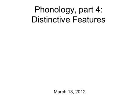 Phonology, part 4: Distinctive Features March 13, 2012.