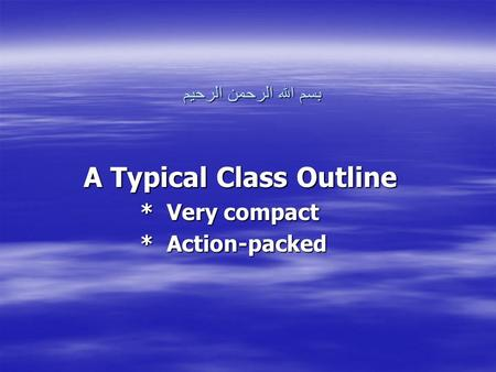 بسم الله الرحمن الرحيم A Typical Class Outline * Very compact * Action-packed.