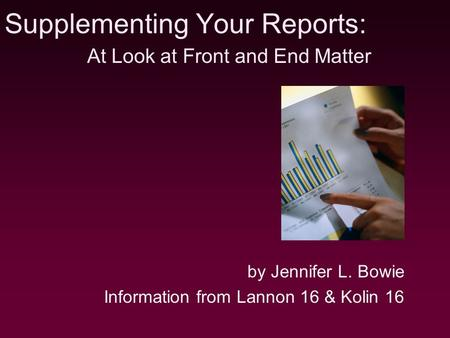 Supplementing Your Reports: by Jennifer L. Bowie Information from Lannon 16 & Kolin 16 At Look at Front and End Matter.