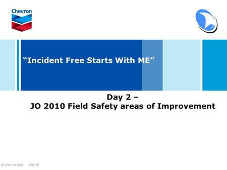 "DOC ID © Chevron 2005 ""Incident Free Starts With ME"" Day 2 – JO 2010 Field Safety areas of Improvement."