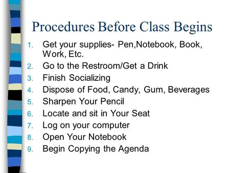 Procedures Before Class Begins 1. Get your supplies- Pen,Notebook, Book, Work, Etc. 2. Go to the Restroom/Get a Drink 3. Finish Socializing 4. Dispose.