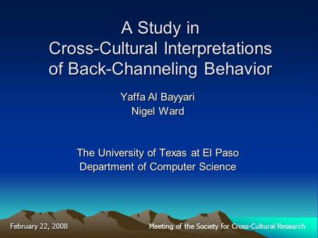A Study in Cross-Cultural Interpretations of Back-Channeling Behavior Yaffa Al Bayyari Nigel Ward The University of Texas at El Paso Department of Computer.
