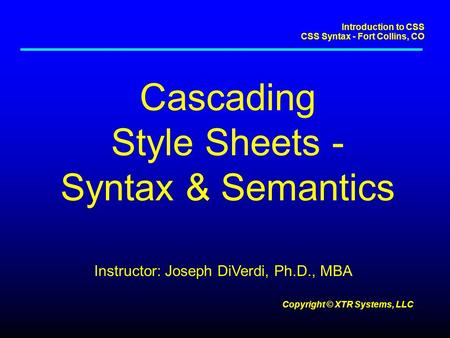Introduction to CSS CSS Syntax - Fort Collins, CO Copyright © XTR Systems, LLC Cascading Style Sheets - Syntax & Semantics Instructor: Joseph DiVerdi,