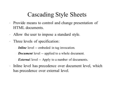 Cascading Style Sheets  Provide means to control and change presentation of HTML documents.  Allow the user to impose a standard style.  Three levels.