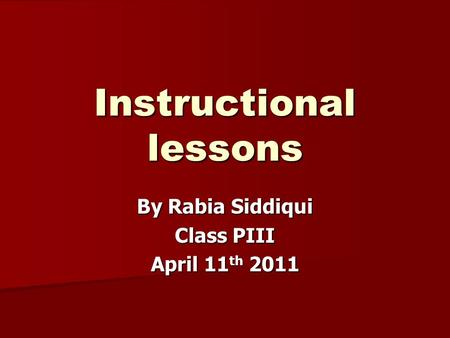 Instructional lessons By Rabia Siddiqui Class PIII April 11 th 2011.