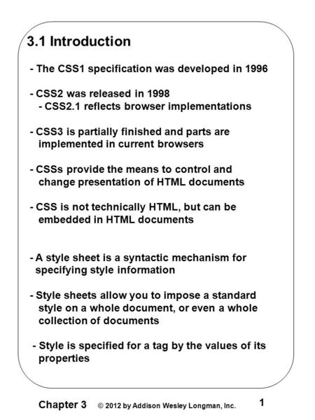 Chapter 3 © 2012 by Addison Wesley Longman, Inc. 1 3.1 Introduction - The CSS1 specification was developed in 1996 - CSS2 was released in 1998 - CSS2.1.