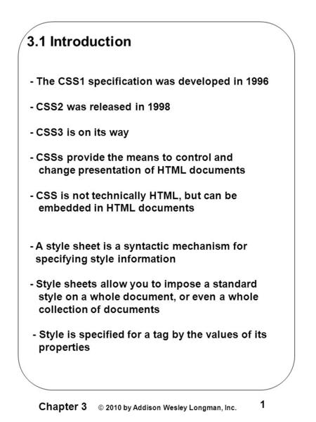 Chapter 3 © 2010 by Addison Wesley Longman, Inc. 1 3.1 Introduction - The CSS1 specification was developed in 1996 - CSS2 was released in 1998 - CSS3 is.