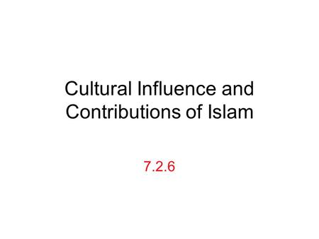 Cultural Influence and Contributions of Islam 7.2.6.