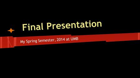 Final Presentation My Spring Semester, 2014 at UMB.