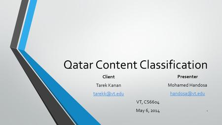 Qatar Content Classification Presenter Mohamed Handosa VT, CS6604 May 6, 2014 Client Tarek Kanan 1.