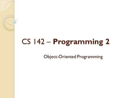 CS 142 – Programming 2 Object-Oriented Programming.