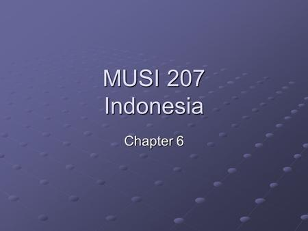 MUSI 207 Indonesia Chapter 6. The Music of Indonesia   Chapter 6 Presentation.