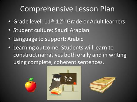 Comprehensive Lesson Plan Grade level: 11 th -12 th Grade or Adult learners Student culture: Saudi Arabian Language to support: Arabic Learning outcome: