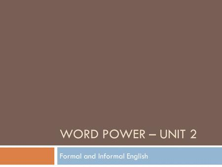 WORD POWER – UNIT 2 Formal and Informal English. Today's Agenda  Study the differences of Formal and Informal English.  Practice using Formal and Informal.