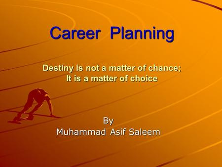 Career Planning Destiny is not a matter of chance; It is a matter of choice By Muhammad Asif Saleem.