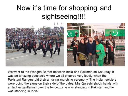 Now it's time for shopping and sightseeing!!!! We went to the Waagha Border between India and Pakistan on Saturday. It was an amazing spectacle where we.