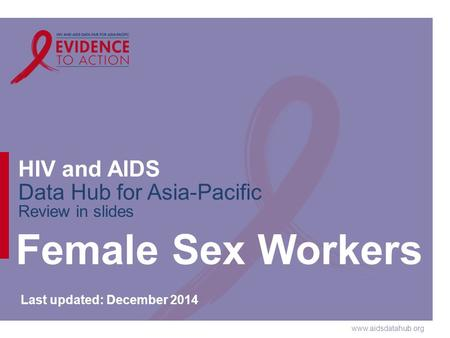 Www.aidsdatahub.org HIV and AIDS Data Hub for Asia-Pacific Review in slides Female Sex Workers Last updated: December 2014.