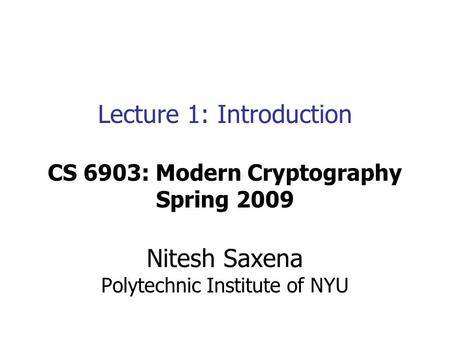 Lecture 1: Introduction CS 6903: Modern Cryptography Spring 2009 Nitesh Saxena Polytechnic Institute of NYU.