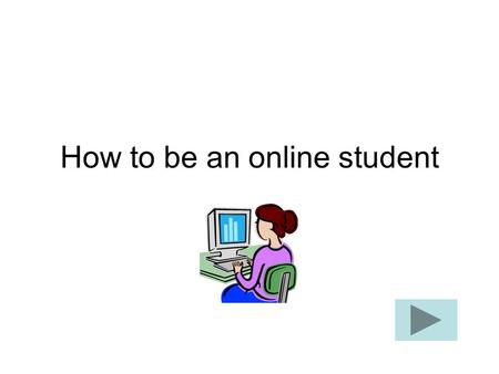 How to be an online student. How does it work? An online course follows a schedule and syllabus with due dates for assignments (just like an on-campus.