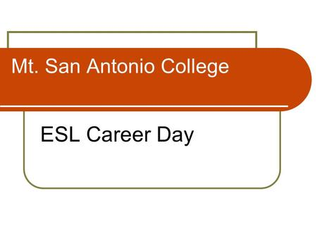Mt. San Antonio College ESL Career Day. Why take computer courses? Why am I here today? Find out what your interests are What type of jobs interested.