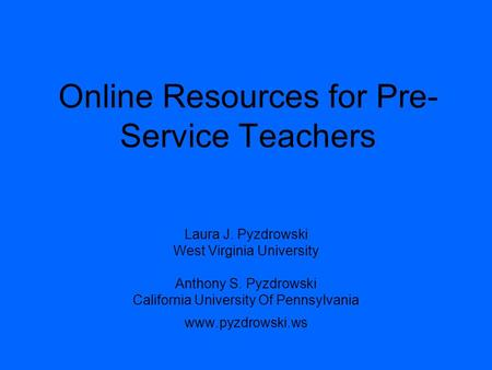 Online Resources for Pre- Service Teachers Laura J. Pyzdrowski West Virginia University Anthony S. Pyzdrowski California University Of Pennsylvania www.pyzdrowski.ws.
