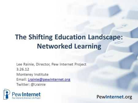 PewInternet.org The Shifting Education Landscape: Networked Learning Lee Rainie, Director, Pew Internet Project 3.26.12 Monterey Institute