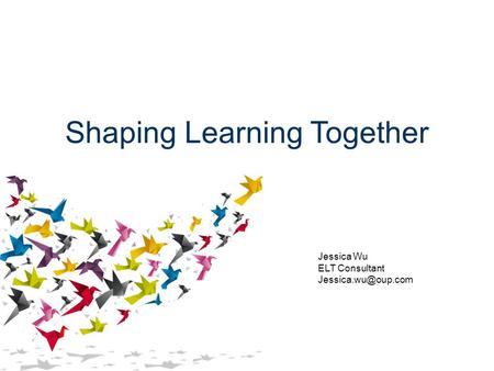 Shaping Learning Together Jessica Wu ELT Consultant