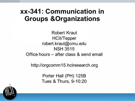 Xx-341: Communication in Groups &Organizations Robert Kraut HCII/Tepper NSH 3515 Office hours – after class & send