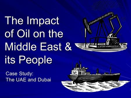 The Impact of Oil on the Middle East & its People Case Study: The UAE and Dubai.
