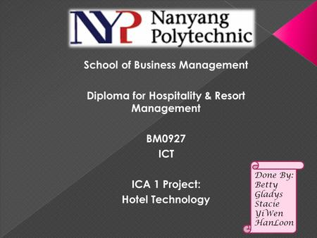 Done By: Betty Gladys Stacie YiWen HanLoon School of Business Management Diploma for Hospitality & Resort Management BM0927 ICT ICA 1 Project: Hotel Technology.