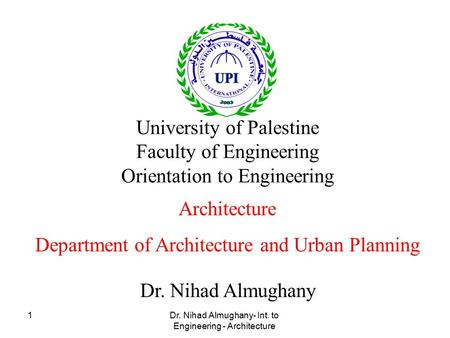 Dr. Nihad Almughany- Int. to Engineering - Architecture 1 Dr. Nihad Almughany University of Palestine Faculty of Engineering Orientation to Engineering.