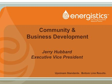 Community & Business Development Jerry Hubbard Executive Vice President Upstream Standards. Bottom Line Results.