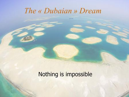 The « Dubaian » Dream Nothing is impossible. A little geography and politics Capital of the United Arab Emirates 3 885 km² and 1 186 867 inhabitants Emir.